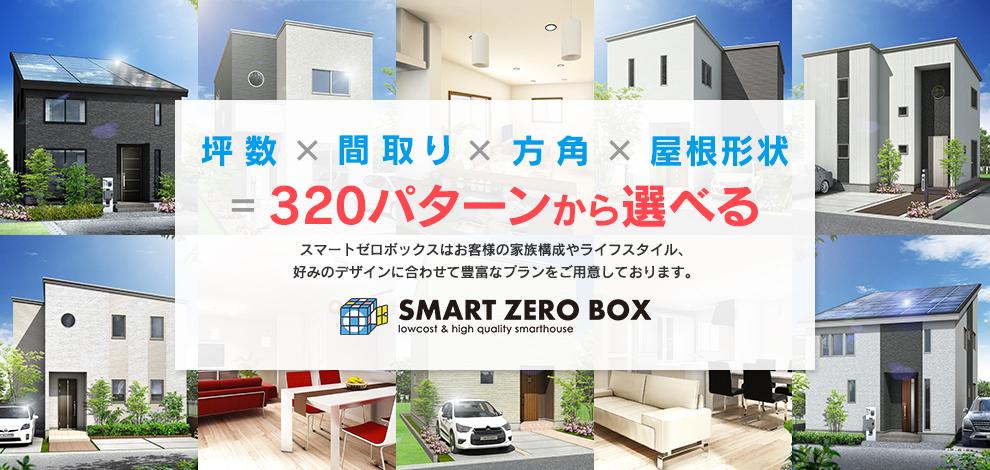 坪数×間取り×方角×屋根形状=320パターンから選べる SMART ZERO BOX